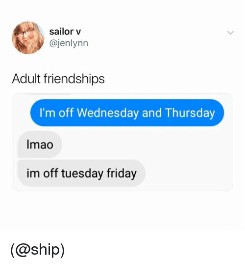 Friday, Wednesday, and Dank Memes: sailor v  @jenlynn  Adult friendships  I'm off Wednesday and Thursday  Imao  im off tuesday friday (@ship)
