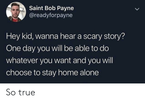 Being Alone, Home Alone, and True: Saint Bob Payne  @readyforpayne  Hey kid, wanna hear a scary story?  One day you will be able to do  whatever you want and you will  choose to stay home alone So true