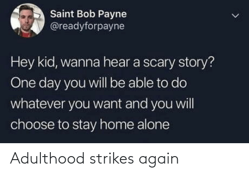 stay: Saint Bob Payne  @readyforpayne  Hey kid, wanna hear a scary story?  One day you will be able to do  whatever you want and you will  choose to stay home alone Adulthood strikes again