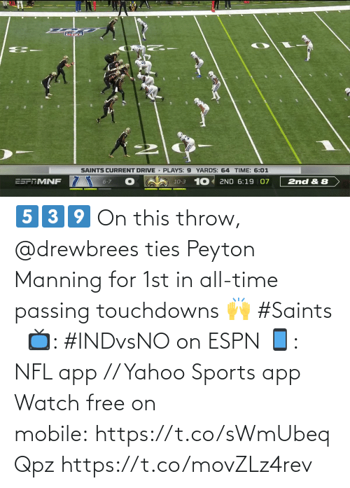 throw: SAINTS CURRENT DRIVE PLAYS: 9 YARDS: 64 TIME: 6:01  10-3 10 2ND 6:19 07  ESPTMNF  6-7  2nd & 8 5️⃣3️⃣9️⃣  On this throw, @drewbrees ties Peyton Manning for 1st in all-time passing touchdowns 🙌 #Saints   📺: #INDvsNO on ESPN 📱: NFL app // Yahoo Sports app Watch free on mobile: https://t.co/sWmUbeqQpz https://t.co/movZLz4rev