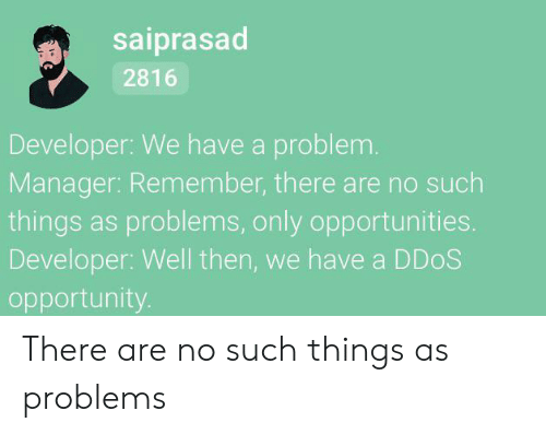 Opportunity, Ddos, and Remember: saiprasad  2816  Developer: We have a problem.  Manager: Remember, there are no such  things as problems, only opportunities.  Developer: Well then, we have a DDOS  opportunity. There are no such things as problems
