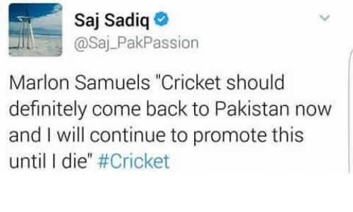 """L Dies: Saj Sadiq  @Saj PakPassion  Marlon Samuels """"Cricket should  definitely come back to Pakistan now  and I will continue to promote this  until l die"""