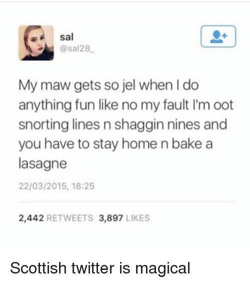 oots: sal  @sal28  My maw gets so jel when I do  anything fun like no my fault I'm oot  snorting lines n shaggin nines and  you have to stay home n bake a  lasagne  22/03/2015, 18:25  2,442 RETWEETS 3,897 LIKES Scottish twitter is magical