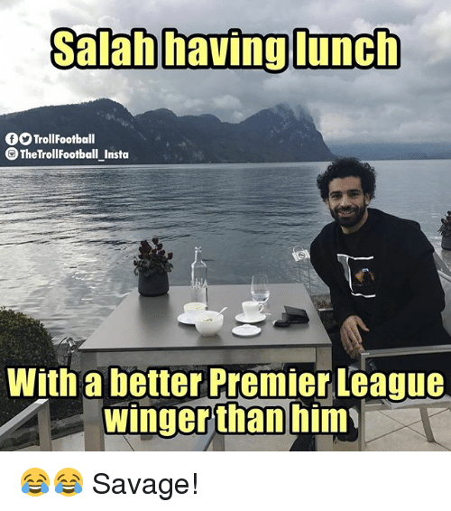 Memes, Premier League, and Savage: Salab havig lunch  9TrollFootball  TheTrollFootball Insta  With a better Premier League  winger  than him 😂😂 Savage!