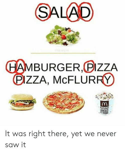 Never Saw It: SALAD  BURGER, PIzZA  DIZZA, McFLURRY It was right there, yet we never saw it