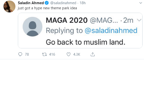 Hype, Muslim, and Back: Saladin Ahmed  @saladinahmed 18h  just got a hype new theme park idea  MAGA 2020 @MAG... 2m  Replying to @saladinahmed  Go back to muslim land.  78  t416  4.3K