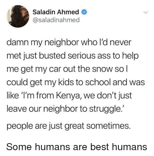 Ass, School, and Struggle: Saladin Ahmed  @saladinahmed  damn my neighbor who l'd never  met just busted serious ass to help  me get my car out the snow sol  could get my kids to school and was  like I'm from Kenya, we don't just  leave our neighbor to struggle  people are just great sometimes Some humans are best humans