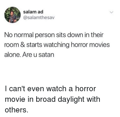 Being Alone, Dank, and Movies: salam ad  @salamthesav  No normal person sits down in their  room & starts watching horror movies  alone. Are u satan I can't even watch a horror movie in broad daylight with others.