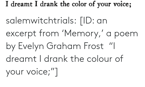 "Voice: salemwitchtrials: [ID: an excerpt from 'Memory,' a poem by Evelyn Graham Frost  ""I dreamt I drank the colour of your voice;""]"