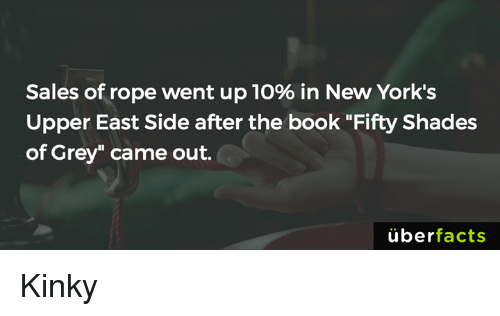 """fifties: Sales of rope went up 10% in New York's  Upper East Side after the book """"Fifty Shades  of Grey"""" came out.  uber  facts Kinky"""