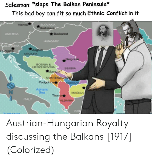 Hungarian: Salesman: *slaps The Balkan Peninsula*  This bad boy can fit so much Ethnic Conflict in it  OVAKIA  Brab  AUSTRIA  SL  IA  BOSNIA &  HERZEGOVINA  SERBIA  Adriatic  Sea  MACEDO  Tirana  TALY  GRI Austrian-Hungarian Royalty discussing the Balkans [1917] (Colorized)