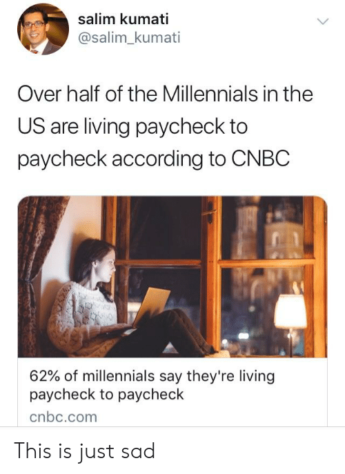 Millennials, Sad, and Living: salim kumati  @salim kumati  Over half of the Millennials in the  US are living paycheck to  paycheck according to CNBC  62% of millennials say they're living  paycheck to paycheck  cnbc.com This is just sad