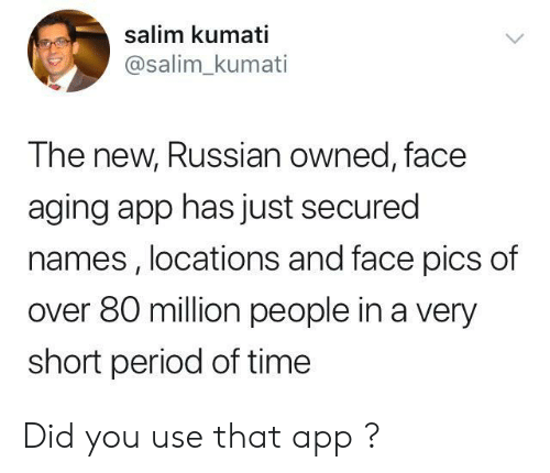 Period, Time, and Russian: salim kumati  @salim_kumati  The new, Russian owned, face  aging app has just secured  names , locations and face pics of  over 80 million people in a very  short period of time Did you use that app ?