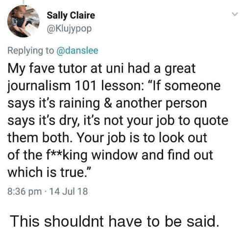 "its-raining: Sally Claire  aKlujypop  Replying to @danslee  My fave tutor at uni had a great  journalism 101 lesson: 1If someone  says it's raining & another person  says it's dry, it's not your job to quote  them both. Your job is to look out  of the f**king window and find out  which is true.""  8:36 pm 14 Jul 18 This shouldnt have to be said."