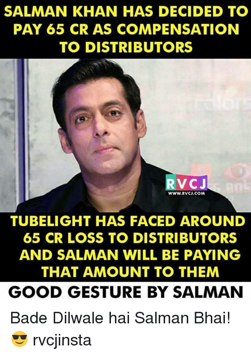 Badeed: SALMAN KHAN HAS DECIDED TO  PAY 65 CR AS COMPENSATION  TO DISTRIBUTORS  RVCJ  WWW.RVCJ.COM  TUBELIGHT HAS FACED AROUND  65 CR LOSS TO DISTRIBUTORS  AND SALMAN WILL BE PAYING  THAT AMOUNT TO THEM  GOOD GESTURE BY SALMAN Bade Dilwale hai Salman Bhai!😎 rvcjinsta