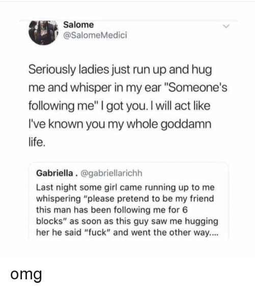 """Memes, Omg, and Run: Salome  @SalomeMedici  Seriously ladies just run up and hug  me and whisper in my ear """"Someone's  following me"""" I got you. I will act like  I've known you my whole goddamn  Gabriella. @gabriellarichh  Last night some girl came running up to me  whispering """"please pretend to be my friend  this man has been following me for 6  blocks"""" as soon as this guy saw me hugging  her he said """"fuck"""" and went the other way... omg"""