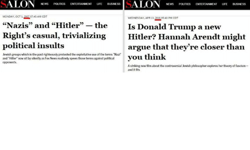 "the exploited: SALON NEWS  MONDAY, OCT O7:45 AM COT  WEDNESDAY, APR 13, 2016505:40 PM CDT  ""Nazis"" and ""Hitler"" the  Is Donald Trump a new  Right's casual, trivializing Hitler? Hannah Arendt might  political insults  argue that they're closer than  Jewish groups which in the past righteously protested the exploitative use the terms Nazi  you think  and Hitler now sit by silently as Fox News routinely spews those terms against political  opponents.  A striking new film about the controversial Jewish philosopher explores her theory of fascism  and it fits"
