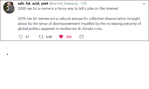 Avenue: salt, fat, acid, yeet @hermit_hwarang 13h  2008 me: lol a meme is a funny way to tell a joke on the internet  2018 me: lol memes are a cultural avenue for collective disassociation brought  about by the sense of disempowerment impelled by the increasing precarity of  global politics apparent in neofascism & climate crisis. .