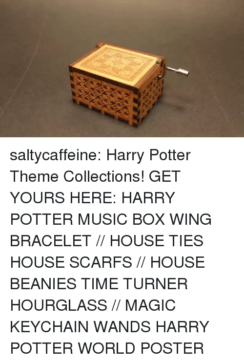 Gif, Harry Potter, and Memes: saltycaffeine: Harry Potter Theme Collections! GET YOURS HERE:  HARRY POTTER MUSIC BOX  WING BRACELET // HOUSE TIES  HOUSE SCARFS // HOUSE BEANIES  TIME TURNER HOURGLASS // MAGIC KEYCHAIN WANDS  HARRY POTTER WORLD POSTER