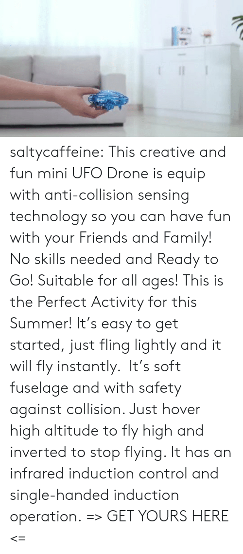 induction: saltycaffeine:  This creative and fun mini UFO Drone is equip with anti-collision sensing technology so you can have fun with your Friends and Family! No skills needed and Ready to Go! Suitable for all ages! This is the Perfect Activity for this Summer! It's easy to get started, just fling lightly and it will fly instantly.  It's soft fuselage and with safety against collision. Just hover high altitude to fly high and inverted to stop flying. It has an infrared induction control and single-handed induction operation. => GET YOURS HERE <=