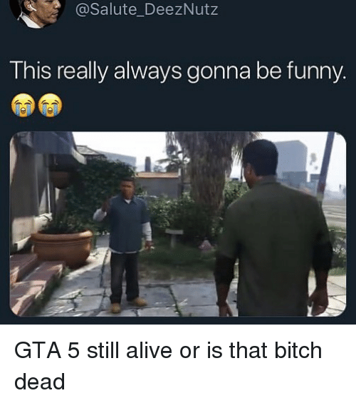 Salute: @Salute_DeezNutz  This really always gonna be funny GTA 5 still alive or is that bitch dead