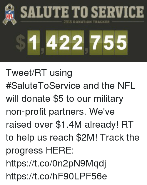 Salute: SALUTE TO SERVICE  NFL  2018 0ONATION TRACKER  1 422 755 Tweet/RT using #SaluteToService and the NFL will donate $5 to our military non-profit partners.  We've raised over $1.4M already! RT to help us reach $2M!  Track the progress HERE: https://t.co/0n2pN9Mqdj https://t.co/hF90LPF56e