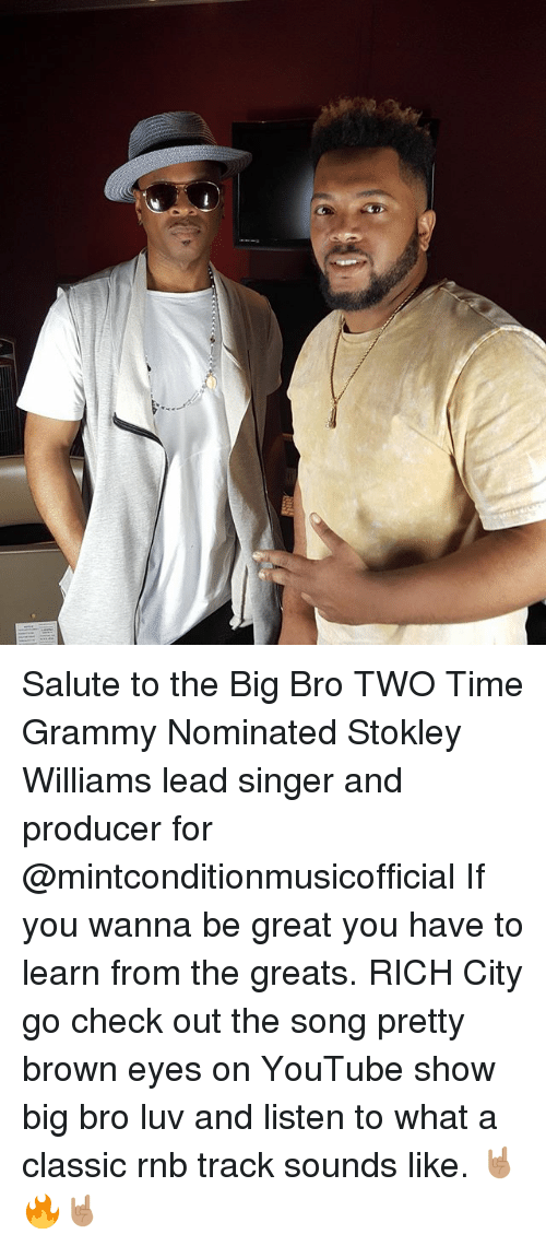 Memes, youtube.com, and Time: Salute to the Big Bro TWO Time Grammy Nominated Stokley Williams lead singer and producer for @mintconditionmusicofficial If you wanna be great you have to learn from the greats. RICH City go check out the song pretty brown eyes on YouTube show big bro luv and listen to what a classic rnb track sounds like. 🤘🏽🔥🤘🏽