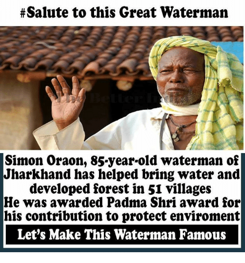 Memes, Water, and 🤖:  #Salute to this Great Waterman  Simon Oraon, 85-year-old waterman of  Jharkhand has helped bring water and  developed forest in 51 villages  He was awarded Padma Shri award for  his contribution to protect environment  Let's Make This Waterman Famous