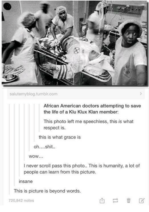 Klu: salutemyblog.tumblr.com  African American doctors attempting to save  the life of a Klu Klux Klan member:  This photo left me speechless, this is what  respect is.  this is what grace is  oh....shit..  WOW...  I never scroll pass this photo.. This is humanity, a lot of  people can learn from this picture.  Insane  This is picture is beyond words.  720,842 notes