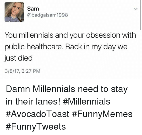 Millennials, Back, and Back in My Day: Sam  @badgalsam1998  You millennials and your obsession with  public healthcare. Back in my day we  just died  3/8/17, 2:27 PM Damn Millennials need to stay in their lanes! #Millennials #AvocadoToast #FunnyMemes #FunnyTweets