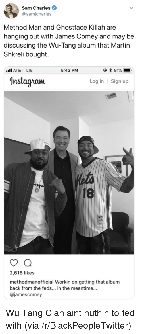 wu tang: Sam Charles  @samjcharles  Method Man and Ghostface Killah are  hanging out with James Comey and may be  discussing the Wu-Tang album that Martin  Shkreli bought.  AT&T LTE  5:43 PM  Instagram  Log in Sign up  18  2,618 likes  methodmanofficial Workin on getting that album  back from the feds... in the meantime...  @jamescomey <p>Wu Tang Clan aint nuthin to fed with (via /r/BlackPeopleTwitter)</p>