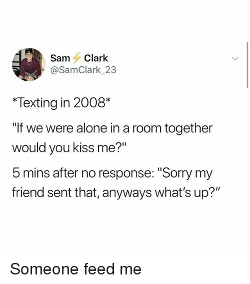 """Being Alone, Memes, and Sorry: Sam Clark  @SamClark 23  Texting in 2008*  If we were alone in a room together  would you kiss me?""""  b mins after no response: """"Sorry my  friend sent that, anyways what's up?"""" Someone feed me"""