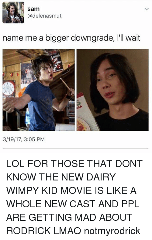 kid movie: Sam  @delen asmut  name me a bigger downgrade, l'll wait  3/19/17, 3:05 PM LOL FOR THOSE THAT DONT KNOW THE NEW DAIRY WIMPY KID MOVIE IS LIKE A WHOLE NEW CAST AND PPL ARE GETTING MAD ABOUT RODRICK LMAO notmyrodrick