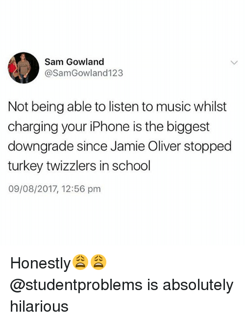 Iphone, Music, and School: Sam Gowland  @SamGowland123  Not being able to listen to music whilst  charging your iPhone is the biggest  downgrade since Jamie Oliver stopped  turkey twizzlers in school  09/08/2017, 12:56 pm Honestly😩😩 @studentproblems is absolutely hilarious