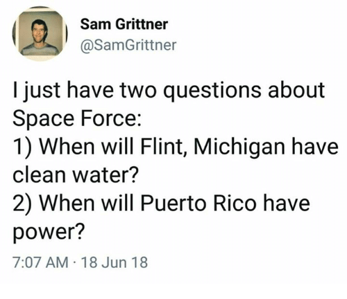 Puerto Rico: Sam Grittner  @SamGrittner  I just have two questions about  Space Force:  1) When will Flint, Michigan have  clean water?  2) When will Puerto Rico have  power?  7:07 AM 18 Jun 18