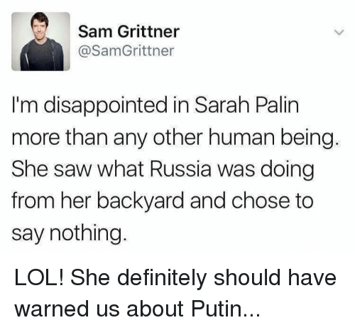 Sarah Palin: Sam Grittner  @SamGrittner  I'm disappointed in Sarah Palin  more than any other human being.  She saw what Russia was doing  from her backyard and chose to  say nothing. LOL! She definitely should have warned us about Putin...