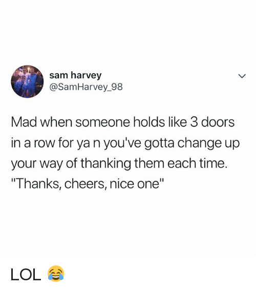 "Lol, Time, and Relatable: sam harvey  @SamHarvey 98  Mad when someone holds like 3 doors  in a row for ya n you've gotta change up  your way of thanking them each time.  Thanks, cheers, nice one"" LOL 😂"
