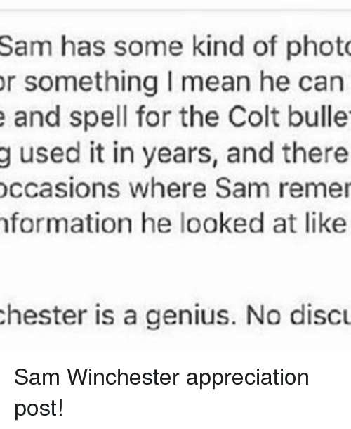 colt: Sam has some kind of photo  or something l mean he can  e and spell for the Colt bulle  g used it in years, and there  occasions where Sam remer  formation he looked at like  chester is a genius. No discu Sam Winchester appreciation post!