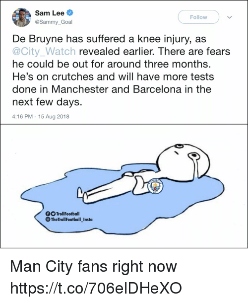 De Bruyne: Sam Lee  @Sammy_Goal  Follow  De Bruyne has suffered a knee injury, as  @City_Watch revealed earlier. There are fears  he could be out for around three months  He's on crutches and will have more tests  done in Manchester and Barcelona in the  next few days  4:16 PM -15 Aug 2018  CHES  CITY  TrollFootball  ⓞTheTrollFootballInsta  - Man City fans right now https://t.co/706elDHeXO