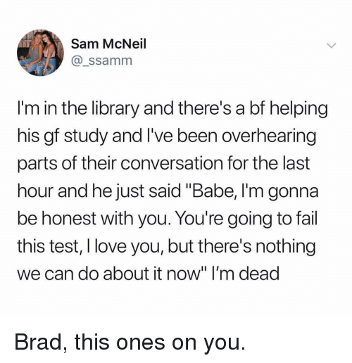 "Fail, Love, and Memes: Sam McNeil  @_ssamm  I'm in the library and there's a bf helping  his gf study and I've been overhearing  parts of their conversation for the last  hour and he just said ""Babe, I'm gonna  be honest with you. You're going to fail  this test, I love you, but there's nothing  we can do about it now"" I'm dead Brad, this ones on you."