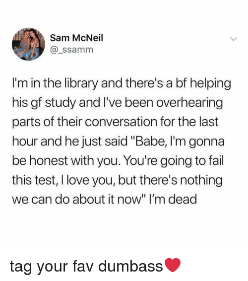 """Fail, Love, and I Love You: Sam McNeil  @_ssamm  I'm in the library and there's a bf helping  his gf study and I've been overhearing  parts of their conversation for the last  hour and he just said """"Babe, I'm gonna  be honest with you. You're going to fail  this test, I love you, but there's nothing  we can do about it now"""" I'm dead tag your fav dumbass❤️"""