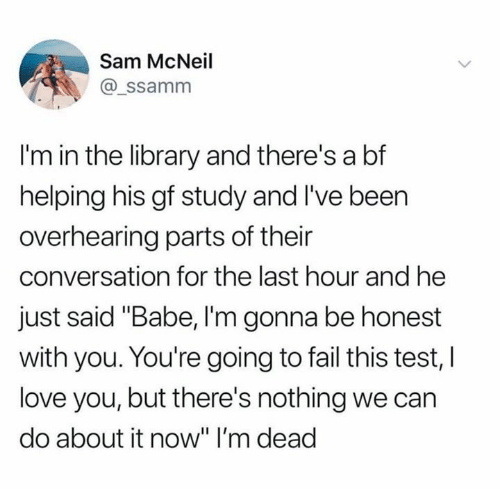 """im dead: Sam McNeil  @_ssamnm  I'm in the library and there's a bf  helping his gf study and I've been  overhearing parts of their  conversation for the last hour and he  just said """"Babe, I'm gonna be honest  with you. You're going to fail this test, l  love you, but there's nothing we can  do about it now"""" I'm dead"""