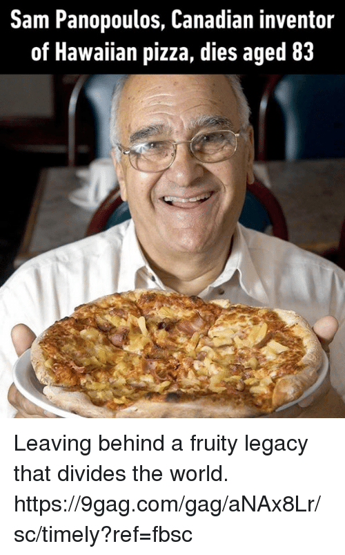 9gag, Dank, and Pizza: Sam Panopoulos, Canadian inventor  of Hawaiian pizza, dies aged 83 Leaving behind a fruity legacy that divides the world. https://9gag.com/gag/aNAx8Lr/sc/timely?ref=fbsc
