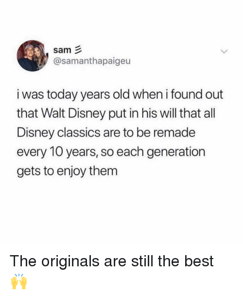 Walt Disney: sam  @samanthapaigeu  i was today years old when i found out  that Walt Disney put in his will that all  Disney classics are to be remade  every 10 years, so each generation  gets to enjoy them The originals are still the best 🙌