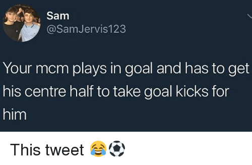 goal kicks: Sam  @SamJervis123  Your mcm plays in goal and has to get  his centre half to take goal kicks for  him This tweet 😂⚽️
