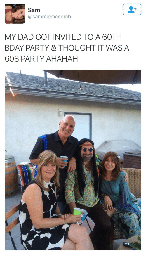 Ahahah: Sam  @sammiemccomb  MY DAD GOT INVITED TO A 60TH  BDAY PARTY & THOUGHT IT WAS A  60S PARTY AHAHAH