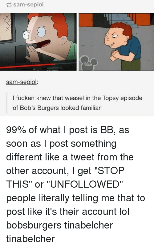 """Bob's Burgers: sam-sepiol  sam-sepiol  l fucken knew that weasel in the Topsy episode  of Bob's Burgers looked familiar 99% of what I post is BB, as soon as I post something different like a tweet from the other account, I get """"STOP THIS"""" or """"UNFOLLOWED"""" people literally telling me that to post like it's their account lol bobsburgers tinabelcher tinabelcher"""