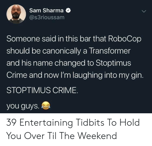 Crime, RoboCop, and The Weekend: Sam Sharma  s3rioussam  Someone said in this bar that RoboCop  should be canonically a Transformer  and his name changed to Stoptimus  Crime and now I'm laughing into my gin.  STOPTIMUS CRIME.  you guys. 4 39 Entertaining Tidbits To Hold You Over Til The Weekend
