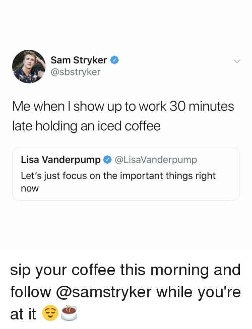 Work, Coffee, and Focus: Sam Stryker  @sbstryker  Me when l show up to work 30 minutes  late holding an iced coffee  Lisa Vanderpump@LisaVanderpump  Let's just focus on the important things right  now sip your coffee this morning and follow @samstryker while you're at it 😌☕️