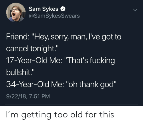 "Fucking, God, and Sorry: Sam Sykes e  @SamSykesSwears  Friend: ""Hey, sorry, man, I've got to  cancel tonight.""  17-Year-Old Me: ""That's fucking  bullshit.""  34-Year-Old Me: ""oh thank god""  9/22/18, 7:51 PM I'm getting too old for this"